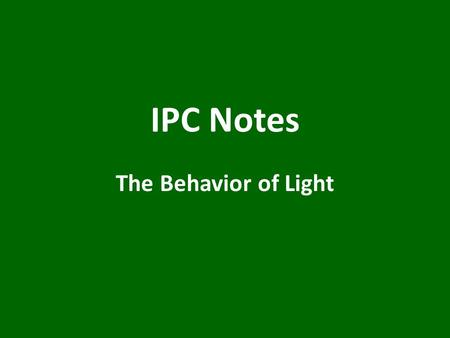 IPC Notes The Behavior of Light. Light & Matter Opaque material – either absorbs or reflects all light; you can't see through it ex) a brick wall.