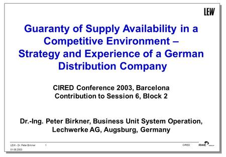 LEW - Dr. Peter Birkner 01.05.2003 1 CIRED Guaranty of Supply Availability in a Competitive Environment – Strategy and Experience of a German Distribution.