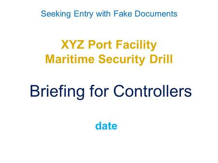 Seeking Entry with Fake Documents XYZ Port Facility Maritime Security Drill Briefing for Controllers date.