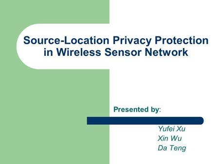 Source-Location Privacy Protection in Wireless Sensor Network Presented by: Yufei Xu Xin Wu Da Teng.