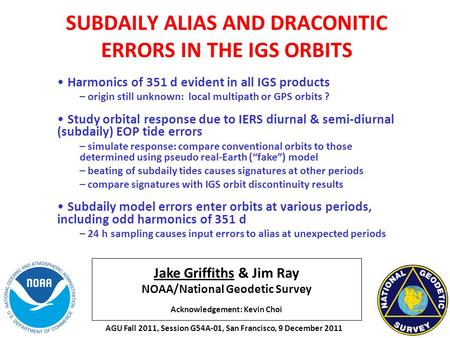 Jake Griffiths & Jim Ray NOAA/National Geodetic Survey Acknowledgement: Kevin Choi SUBDAILY ALIAS AND DRACONITIC ERRORS IN THE IGS ORBITS Harmonics of.