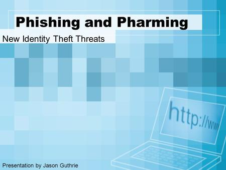 Phishing and Pharming New Identity Theft Threats Presentation by Jason Guthrie.