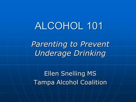 ALCOHOL 101 ALCOHOL 101 Parenting to Prevent Underage Drinking Ellen Snelling MS Tampa Alcohol Coalition.