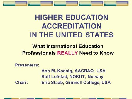 HIGHER EDUCATION ACCREDITATION IN THE UNITED STATES What International Education Professionals REALLY Need to Know Presenters: Ann M. Koenig, AACRAO, USA.