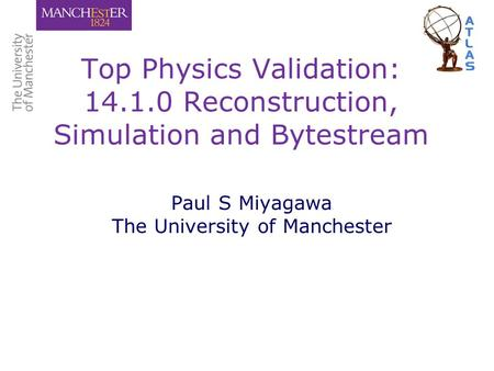 Top Physics Validation: 14.1.0 Reconstruction, Simulation and Bytestream Paul S Miyagawa The University of Manchester.