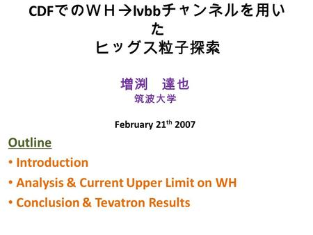 CDF でのWH  lνbb チャンネルを用い た ヒッグス粒子探索 Outline Introduction Analysis & Current Upper Limit on WH Conclusion & Tevatron Results 増渕 達也 筑波大学 February 21 th 2007.
