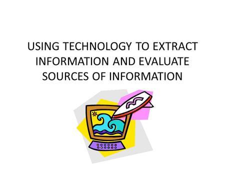 USING TECHNOLOGY TO EXTRACT INFORMATION AND EVALUATE SOURCES OF INFORMATION.