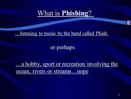 1 What is Phishing? …listening to music by the band called Phish or perhaps …a hobby, sport or recreation involving the ocean, rivers or streams…nope.