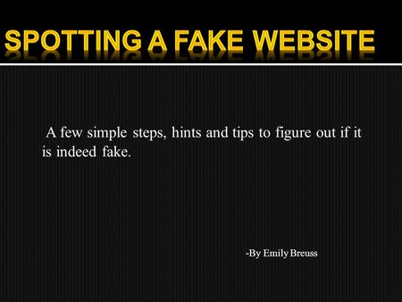 A few simple steps, hints and tips to figure out if it is indeed fake. - By Emily Breuss.