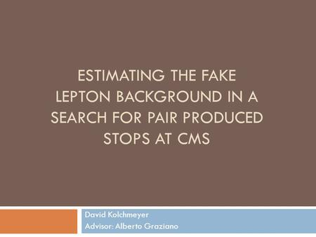 ESTIMATING THE FAKE LEPTON BACKGROUND IN A SEARCH FOR PAIR PRODUCED STOPS AT CMS David Kolchmeyer Advisor: Alberto Graziano.