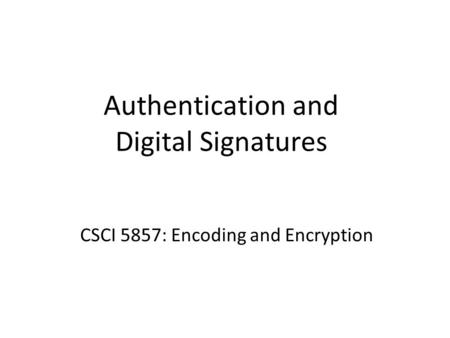Authentication and Digital Signatures CSCI 5857: Encoding and Encryption.