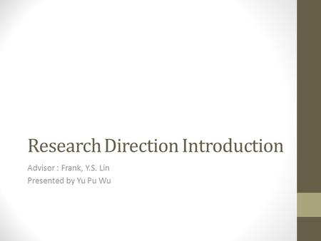 Research Direction Introduction Advisor : Frank, Y.S. Lin Presented by Yu Pu Wu.