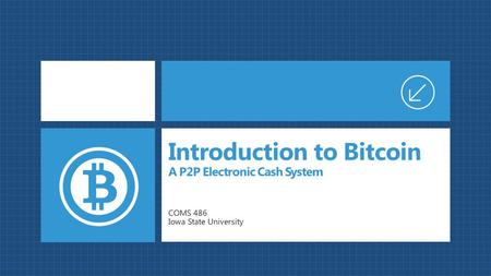 COMS 486 Iowa State University Introduction to Bitcoin A P2P Electronic Cash System.