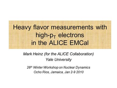 Heavy flavor measurements with high-p T electrons in the ALICE EMCal Mark Heinz (for the ALICE Collaboration) Yale University 26 th Winter Workshop on.