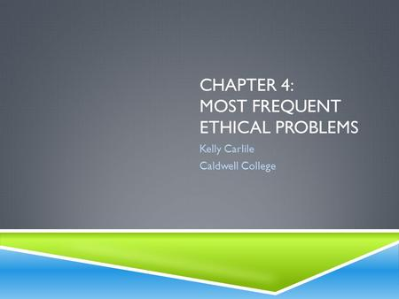 CHAPTER 4: MOST FREQUENT ETHICAL PROBLEMS Kelly Carlile Caldwell College.
