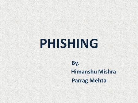 PHISHING By, Himanshu Mishra Parrag Mehta. OUTLINE What is Phishing ? Phishing Techniques Message Delivery Effects of Phishing Anti-Phishing Techniques.