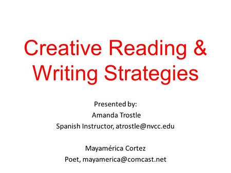 Creative Reading & Writing Strategies Presented by: Amanda Trostle Spanish Instructor, Mayamérica Cortez Poet,
