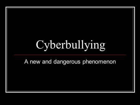 "Cyberbullying A new and dangerous phenomenon. What is Cyberbullying? ""Cyberbullying involves the use of information and communication technologies to."