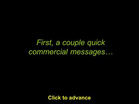 First, a couple quick commercial messages… Click to advance.