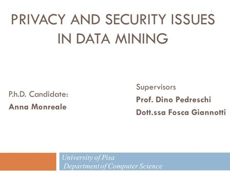 PRIVACY AND SECURITY ISSUES IN DATA MINING P.h.D. Candidate: Anna Monreale Supervisors Prof. Dino Pedreschi Dott.ssa Fosca Giannotti University of Pisa.