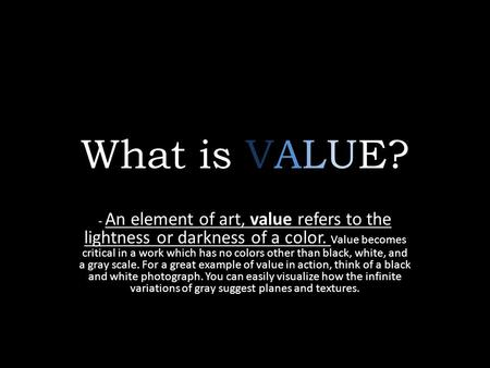 What is VALUE? - An element of art, value refers to the lightness or darkness of a color. Value becomes critical in a work which has no colors other than.