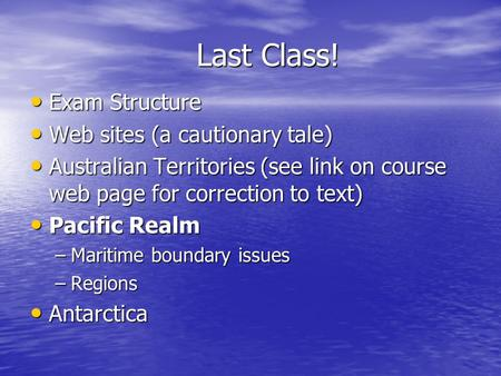 Last Class! Exam Structure Exam Structure Web sites (a cautionary tale) Web sites (a cautionary tale) Australian Territories (see link on course web page.