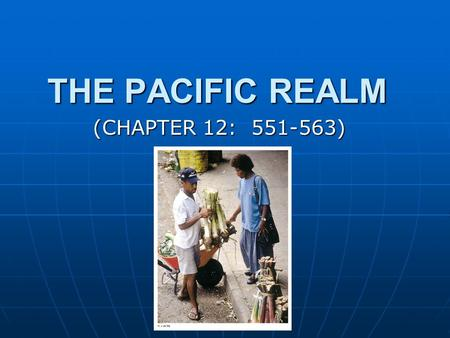 THE PACIFIC REALM (CHAPTER 12: 551-563). MAJOR GEOGRAPHIC QUALITIES THE LARGEST TOTAL AREA OF ALL GEOGRAPHIC REALMS THE LARGEST TOTAL AREA OF ALL GEOGRAPHIC.