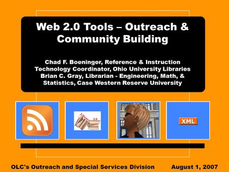 Web 2.0 Tools – Outreach & Community Building Chad F. Boeninger, Reference & Instruction Technology Coordinator, Ohio University Libraries Brian C. Gray,