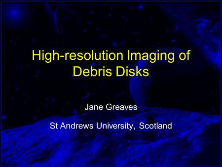High-resolution Imaging of Debris Disks Jane Greaves St Andrews University, Scotland.