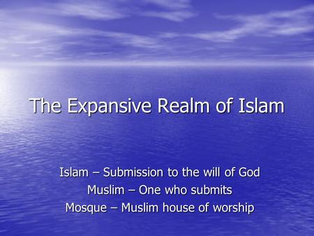 The Expansive Realm of Islam Islam – Submission to the will of God Muslim – One who submits Mosque – Muslim house of worship.