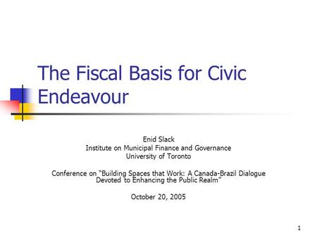 "1 The Fiscal Basis for Civic Endeavour Enid Slack Institute on Municipal Finance and Governance University of Toronto Conference on ""Building Spaces that."