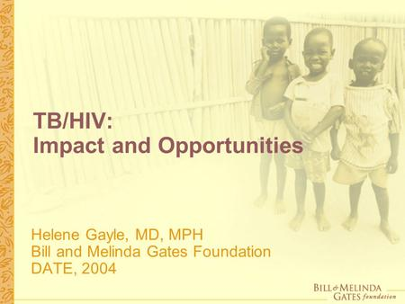 TB/HIV: Impact and Opportunities Helene Gayle, MD, MPH Bill and Melinda Gates Foundation DATE, 2004.