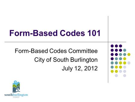 Form-Based Codes 101 Form-Based Codes Committee City of South Burlington July 12, 2012.