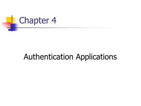 Chapter 4 Authentication Applications. Objectives: authentication functions developed to support application-level authentication & digital signatures.