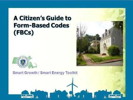 Smart Growth / Smart Energy Toolkit Form Based Codes A Citizen's Guide to Form-Based Codes (FBCs) Smart Growth / Smart Energy Toolkit.