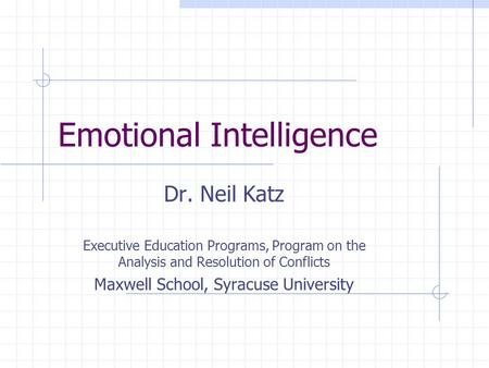 Emotional Intelligence Dr. Neil Katz Executive Education Programs, Program on the Analysis and Resolution of Conflicts Maxwell School, Syracuse University.