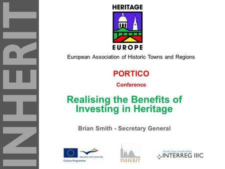 PORTICO Conference Realising the Benefits of Investing in Heritage Brian Smith - Secretary General European Association of Historic Towns and Regions.