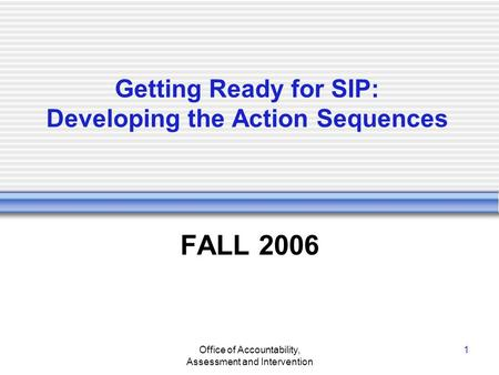 Office of Accountability, Assessment and Intervention 1 Getting Ready for SIP: Developing the Action Sequences FALL 2006.