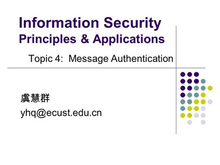 Information Security Principles & Applications Topic 4: Message Authentication 虞慧群