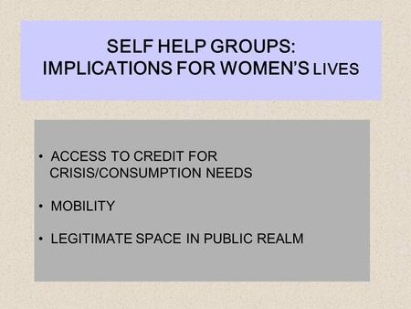 ACCESS TO CREDIT FOR CRISIS/CONSUMPTION NEEDS MOBILITY LEGITIMATE SPACE IN PUBLIC REALM SELF HELP GROUPS: IMPLICATIONS FOR WOMEN'S LIVES.