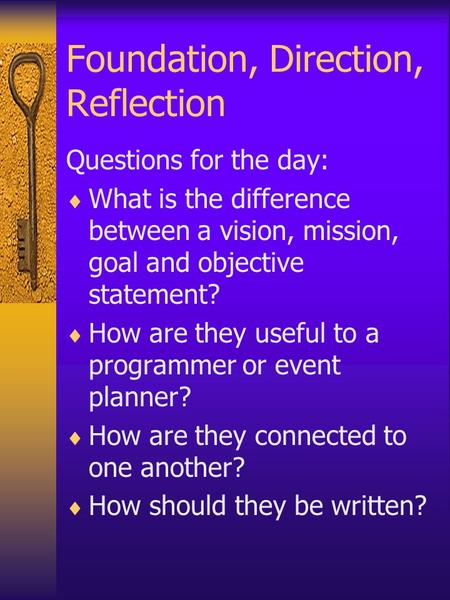 Foundation, Direction, Reflection Questions for the day:  What is the difference between a vision, mission, goal and objective statement?  How are they.