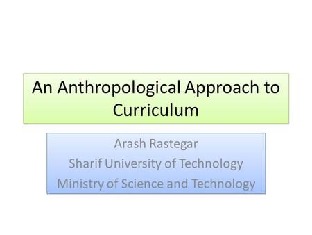 An Anthropological Approach to Curriculum Arash Rastegar Sharif University of Technology Ministry of Science and Technology Arash Rastegar Sharif University.