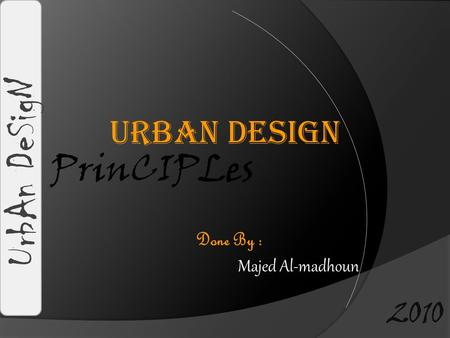 Urban Design PrinCIPLes UrbAn DeSigN Done By : Majed Al-madhoun 2010.