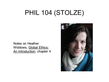 PHIL 104 (STOLZE) Notes on Heather Widdows, Global Ethics: An Introduction, chapter 4.