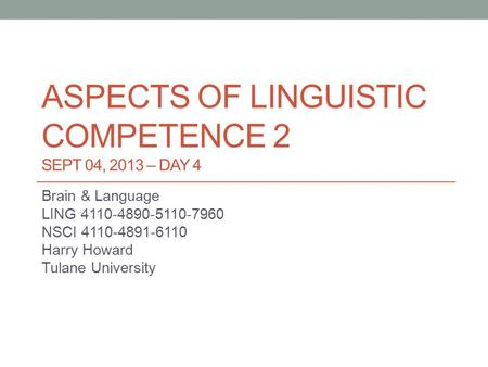 ASPECTS OF LINGUISTIC COMPETENCE 2 SEPT 04, 2013 – DAY 4 Brain & Language LING 4110-4890-5110-7960 NSCI 4110-4891-6110 Harry Howard Tulane University.