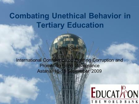 Combating Unethical Behavior in Tertiary Education Jamil Salmi International Conference on Fighting Corruption and Promoting Good Governance Astana, 16-18.