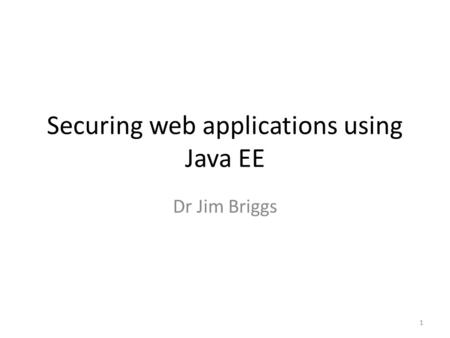 Securing web applications using Java EE Dr Jim Briggs 1.