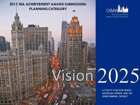 A POLICY PLAN FOR NORTH MICHIGAN AVENUE AND THE SURROUNDING DISTRICT 2013 IDA ACHIEVEMENT AWARD SUBMISSION: PLANNING CATEGORY.
