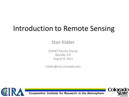 Cooperative Institute for Research in the Atmosphere Introduction to Remote Sensing Stan Kidder COMET Faculty Course Boulder, CO August 9, 2011