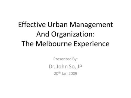 Effective Urban Management And Organization: The Melbourne Experience Presented By: Dr. John So, JP 20 th Jan 2009.
